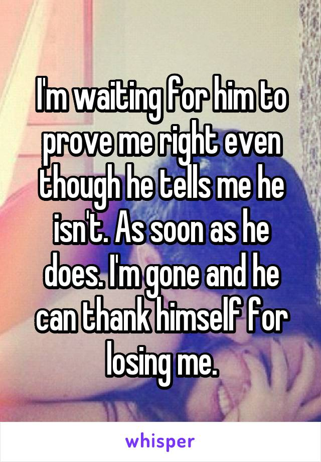 I'm waiting for him to prove me right even though he tells me he isn't. As soon as he does. I'm gone and he can thank himself for losing me.