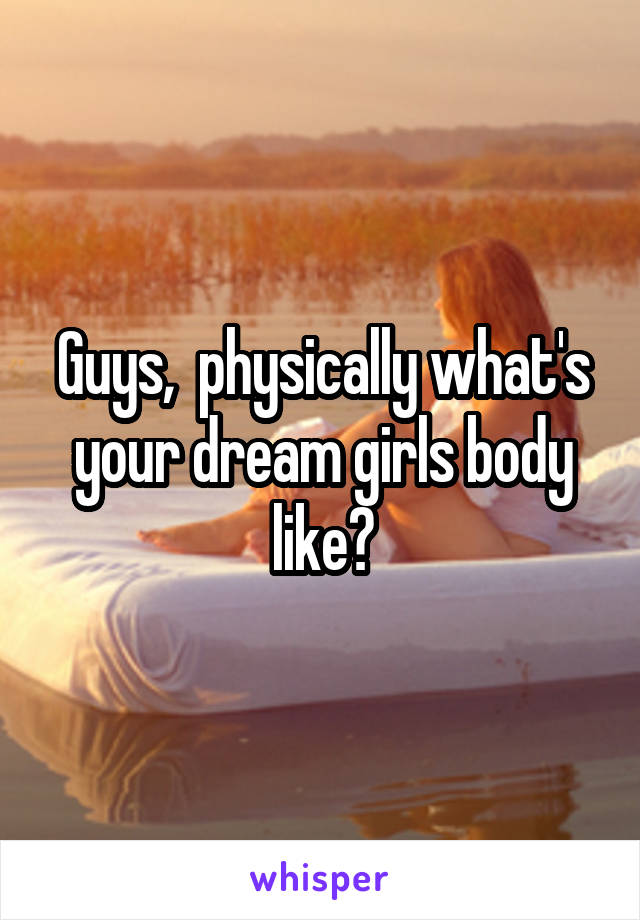Guys,  physically what's your dream girls body like?