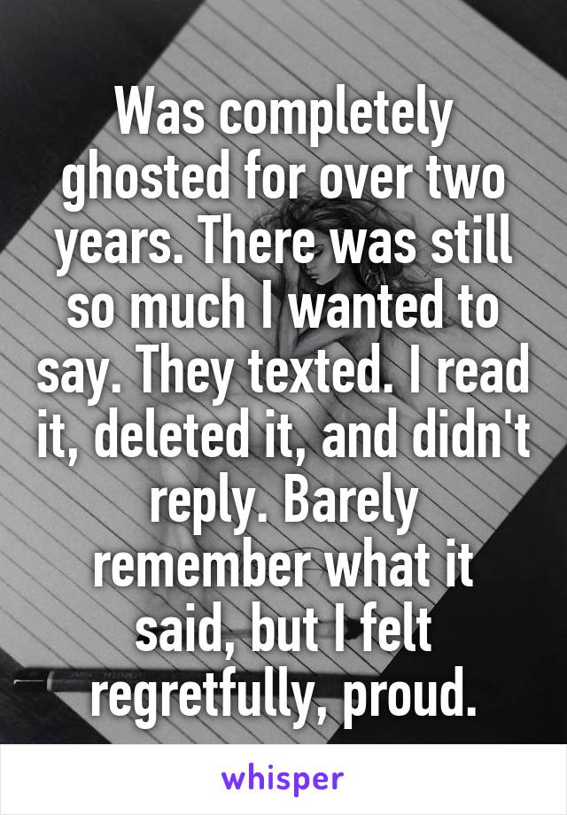 Was completely ghosted for over two years. There was still so much I wanted to say. They texted. I read it, deleted it, and didn't reply. Barely remember what it said, but I felt regretfully, proud.