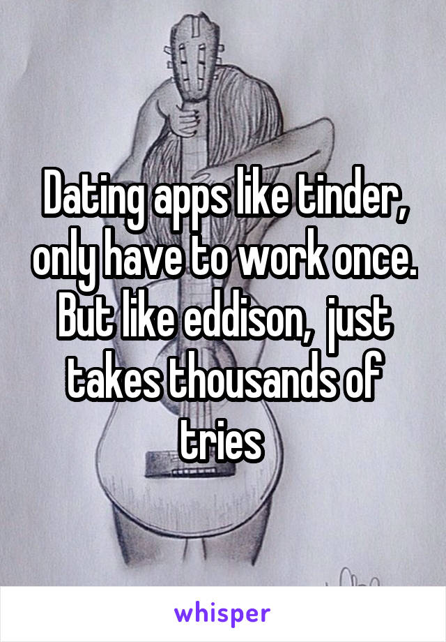 Dating apps like tinder, only have to work once. But like eddison,  just takes thousands of tries