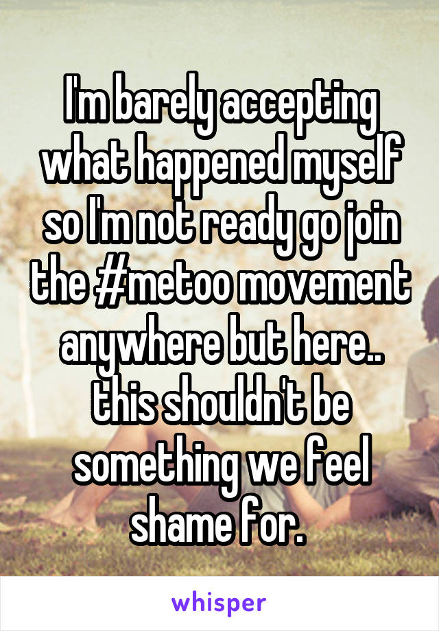 I'm barely accepting what happened myself so I'm not ready go join the #metoo movement anywhere but here.. this shouldn't be something we feel shame for.
