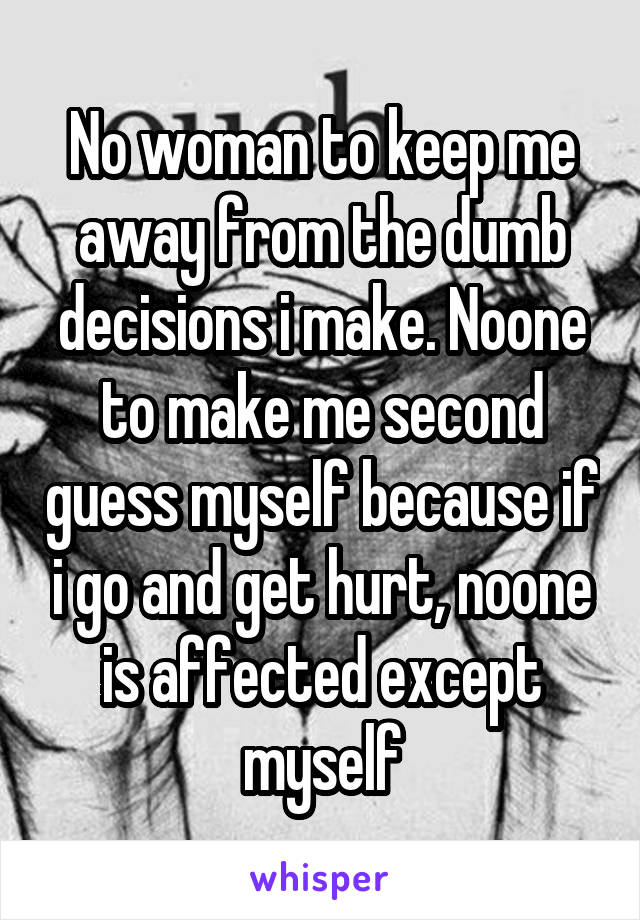 No woman to keep me away from the dumb decisions i make. Noone to make me second guess myself because if i go and get hurt, noone is affected except myself