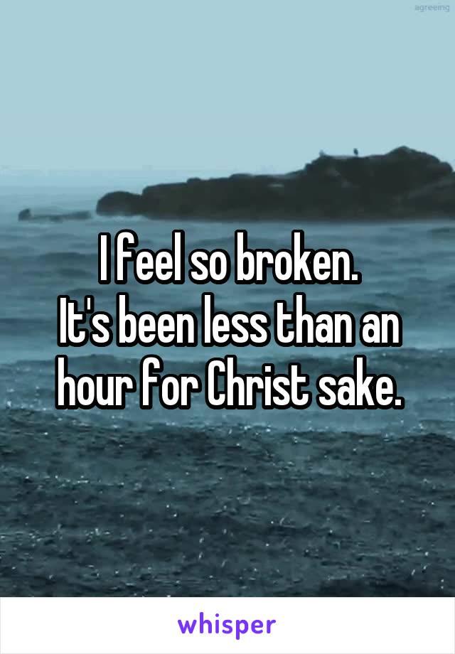 I feel so broken. It's been less than an hour for Christ sake.