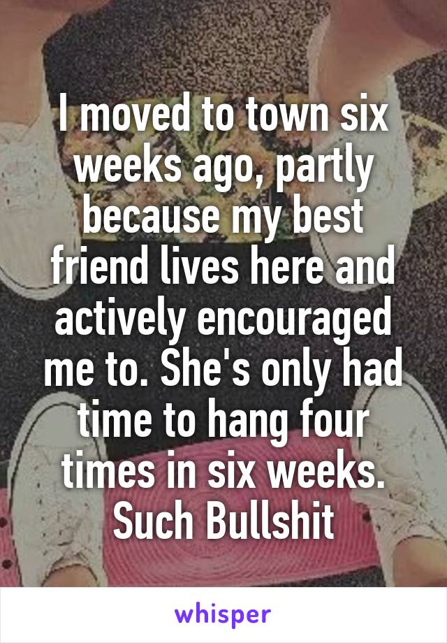 I moved to town six weeks ago, partly because my best friend lives here and actively encouraged me to. She's only had time to hang four times in six weeks. Such Bullshit