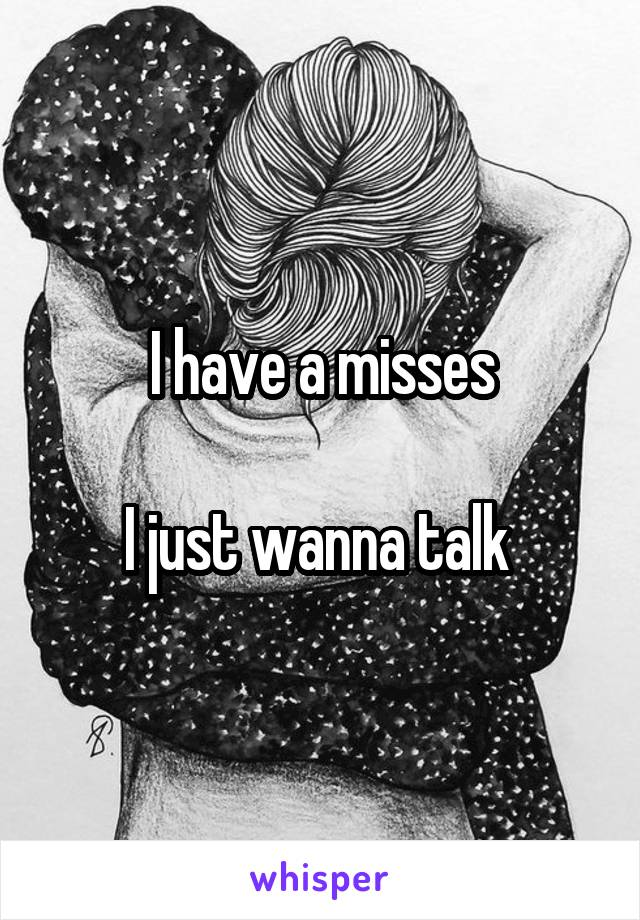 I have a misses  I just wanna talk
