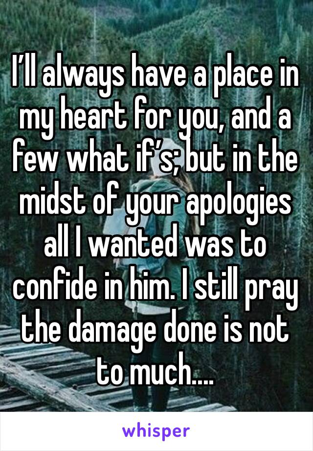 I'll always have a place in my heart for you, and a few what if's; but in the midst of your apologies all I wanted was to confide in him. I still pray the damage done is not to much....