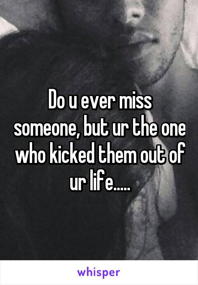 Do u ever miss someone, but ur the one who kicked them out of ur life.....