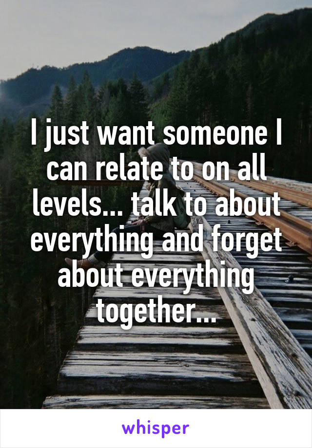 I just want someone I can relate to on all levels... talk to about everything and forget about everything together...