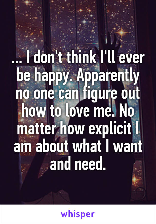 ... I don't think I'll ever be happy. Apparently no one can figure out how to love me. No matter how explicit I am about what I want and need.
