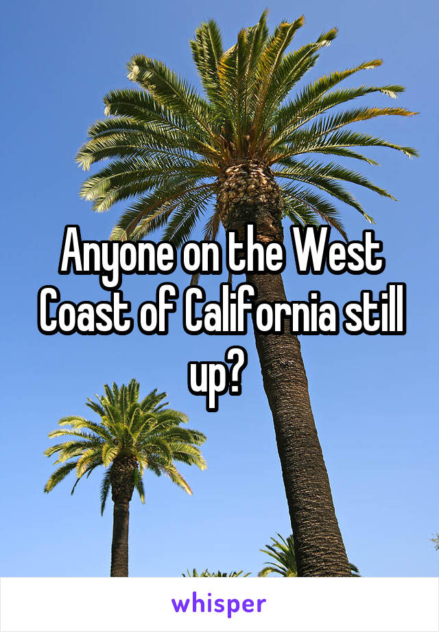 Anyone on the West Coast of California still up?
