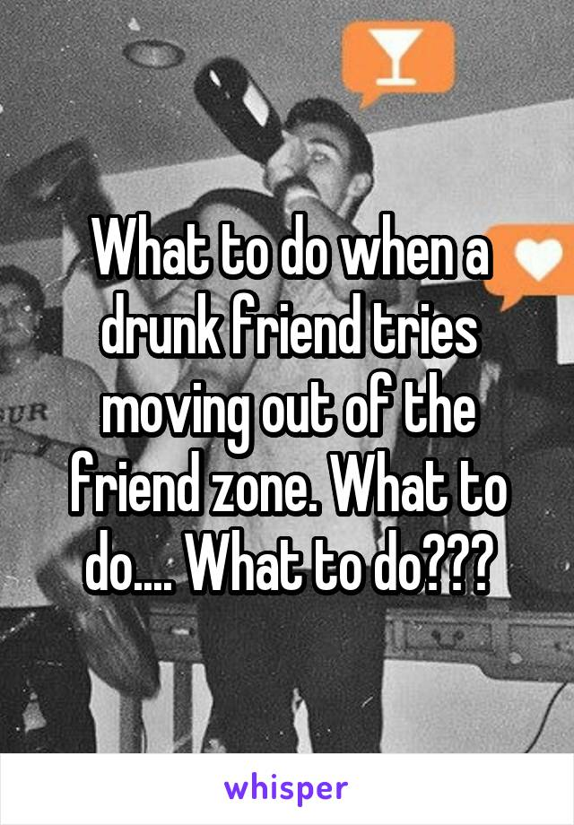 What to do when a drunk friend tries moving out of the friend zone. What to do.... What to do???