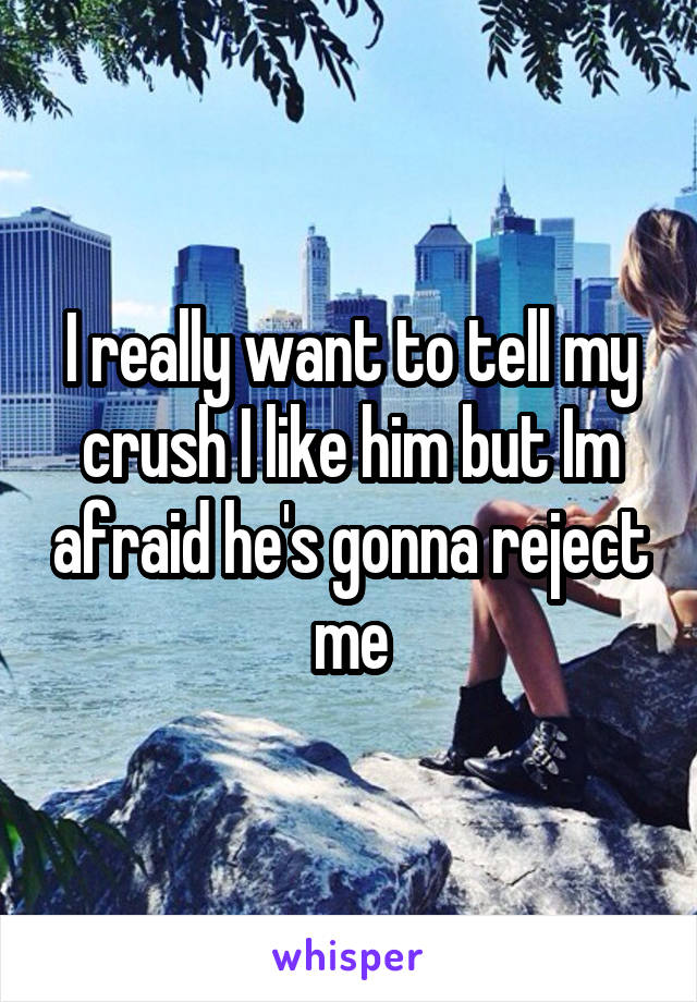 I really want to tell my crush I like him but Im afraid he's gonna reject me