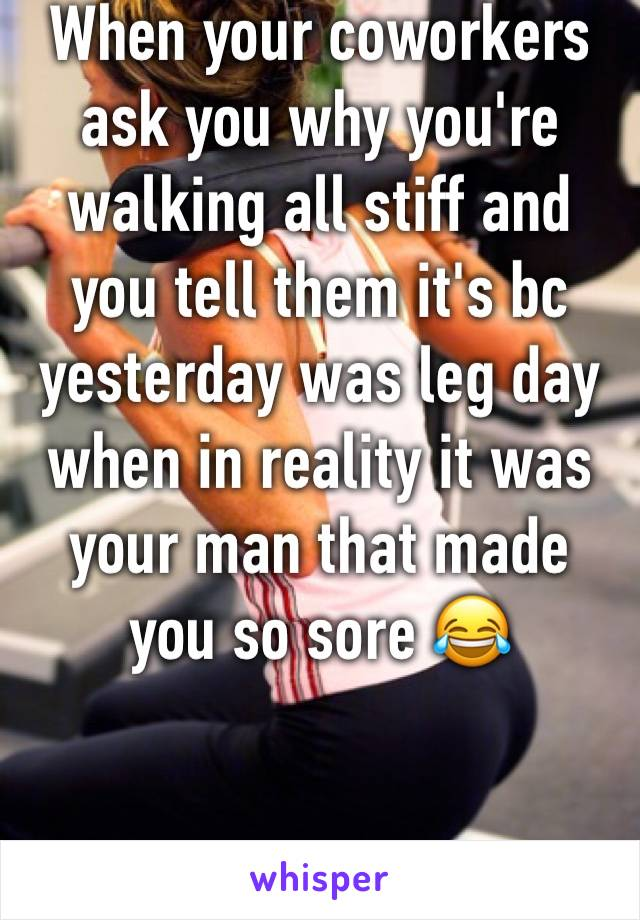 When your coworkers ask you why you're walking all stiff and you tell them it's bc yesterday was leg day when in reality it was your man that made you so sore 😂