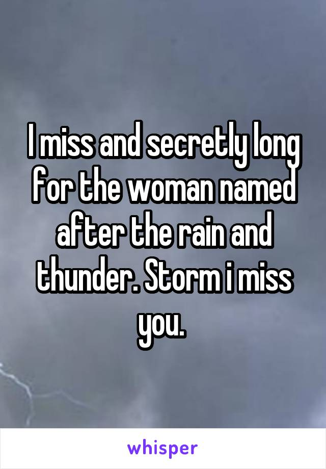 I miss and secretly long for the woman named after the rain and thunder. Storm i miss you.
