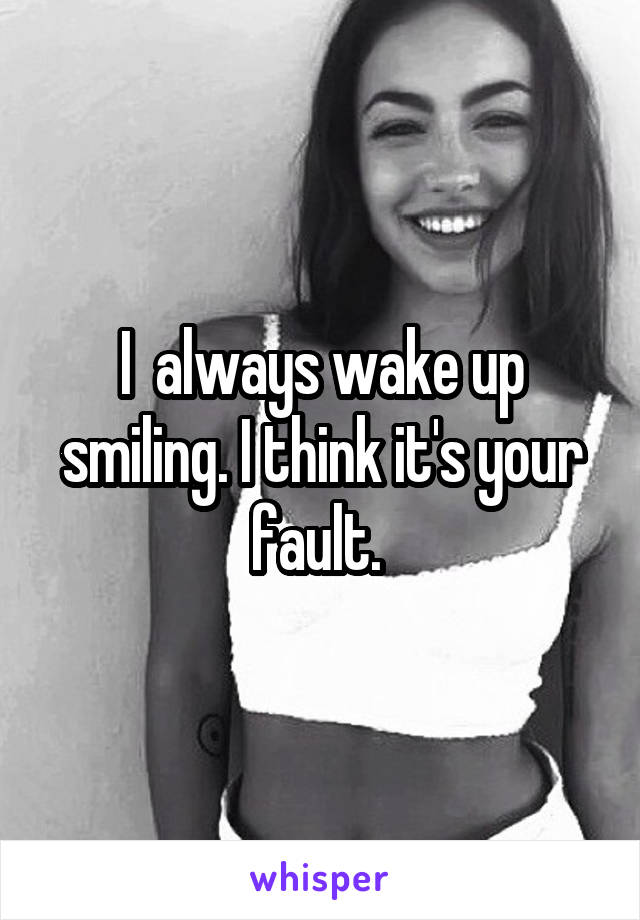 I  always wake up smiling. I think it's your fault.