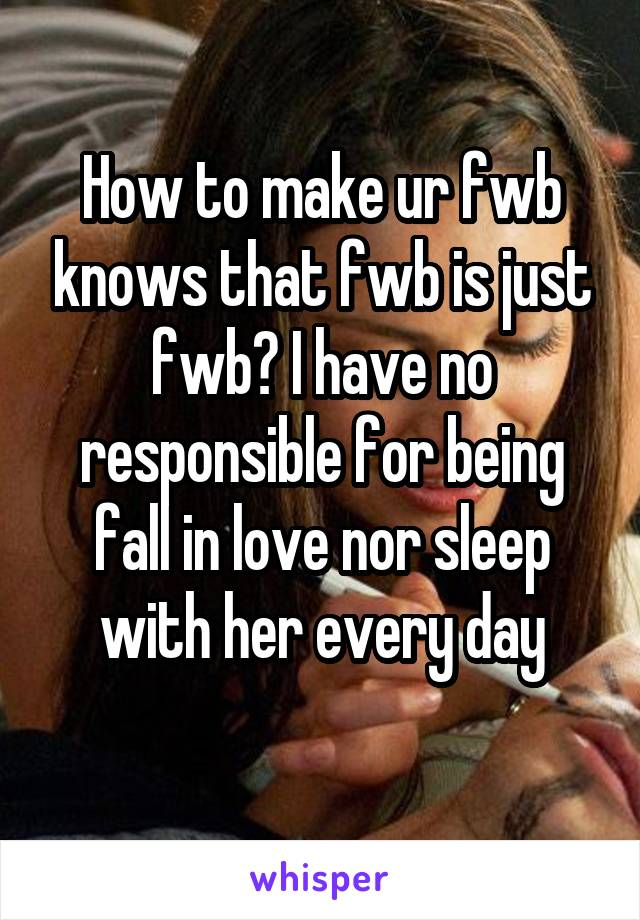 How to make ur fwb knows that fwb is just fwb? I have no responsible for being fall in love nor sleep with her every day