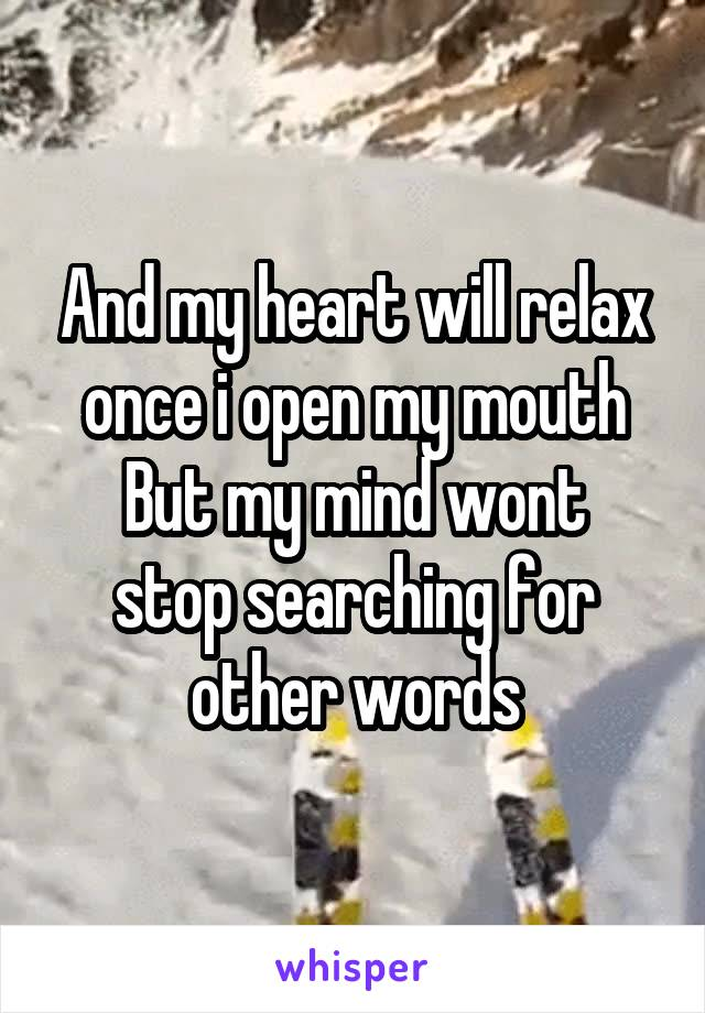 And my heart will relax once i open my mouth But my mind wont stop searching for other words