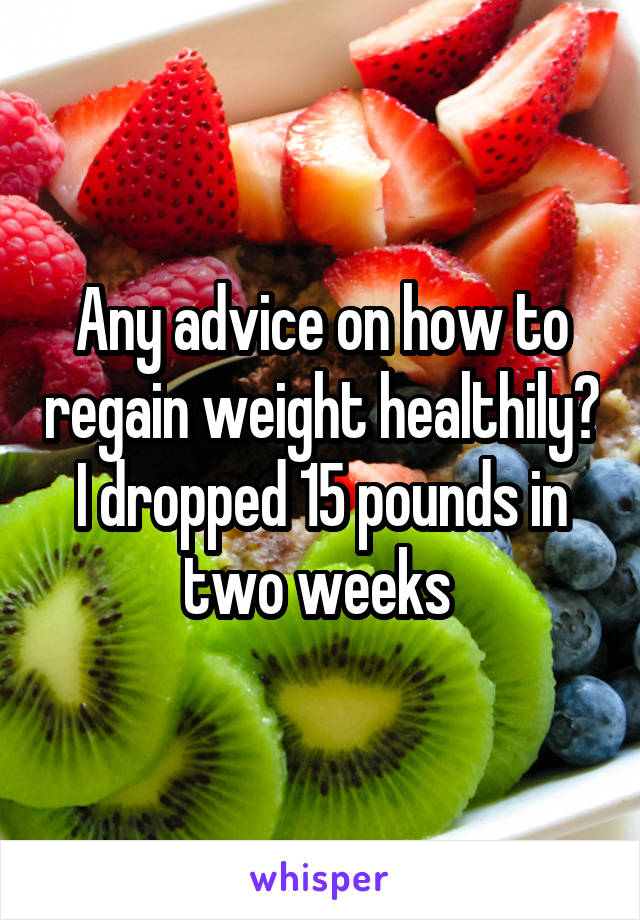 Any advice on how to regain weight healthily? I dropped 15 pounds in two weeks