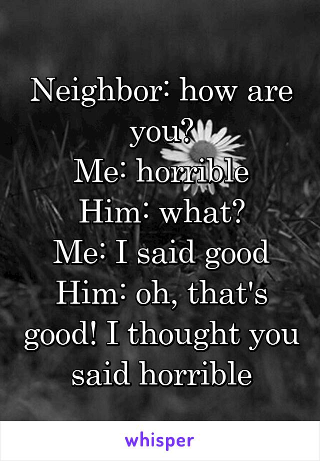 Neighbor: how are you? Me: horrible Him: what? Me: I said good Him: oh, that's good! I thought you said horrible