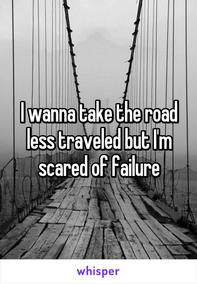 I wanna take the road less traveled but I'm scared of failure