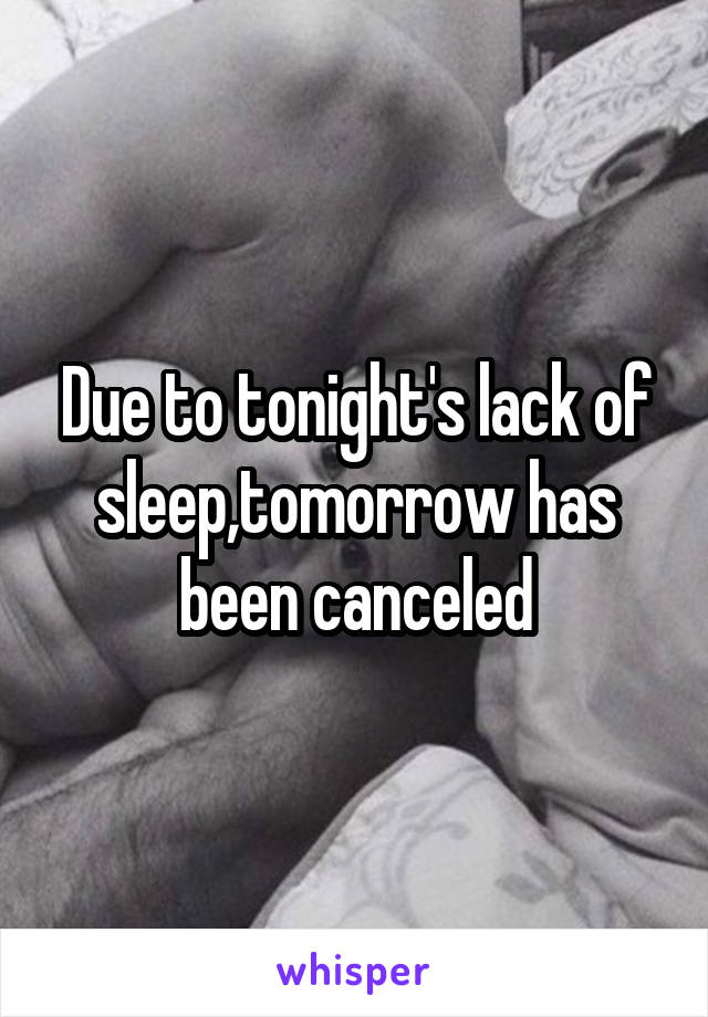 Due to tonight's lack of sleep,tomorrow has been canceled