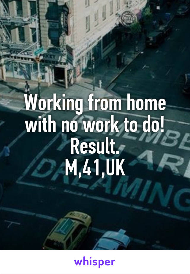 Working from home with no work to do! Result. M,41,UK