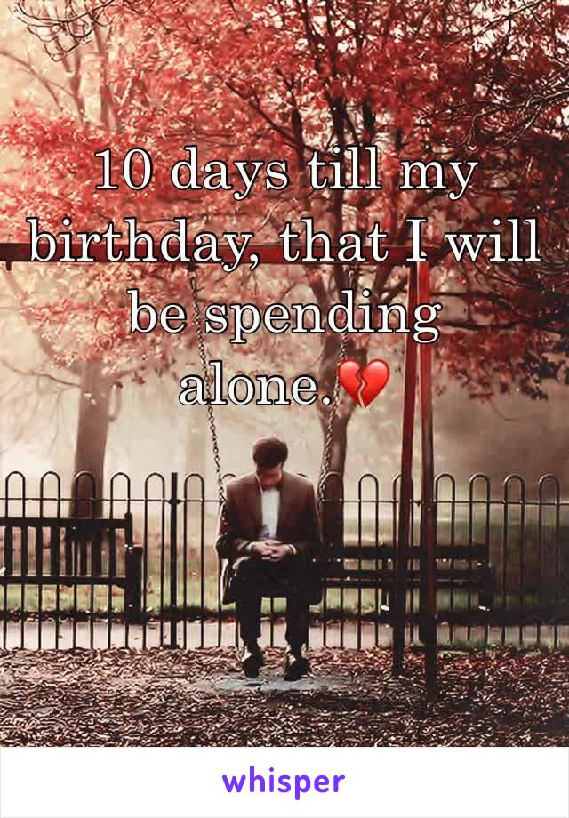 10 days till my birthday, that I will be spending alone.💔
