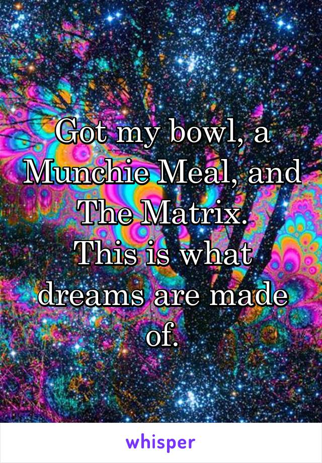 Got my bowl, a Munchie Meal, and The Matrix. This is what dreams are made of.