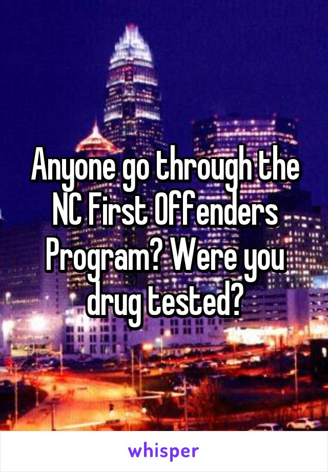 Anyone go through the NC First Offenders Program? Were you drug tested?