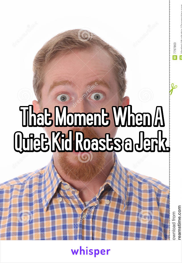 That Moment When A Quiet Kid Roasts a Jerk.