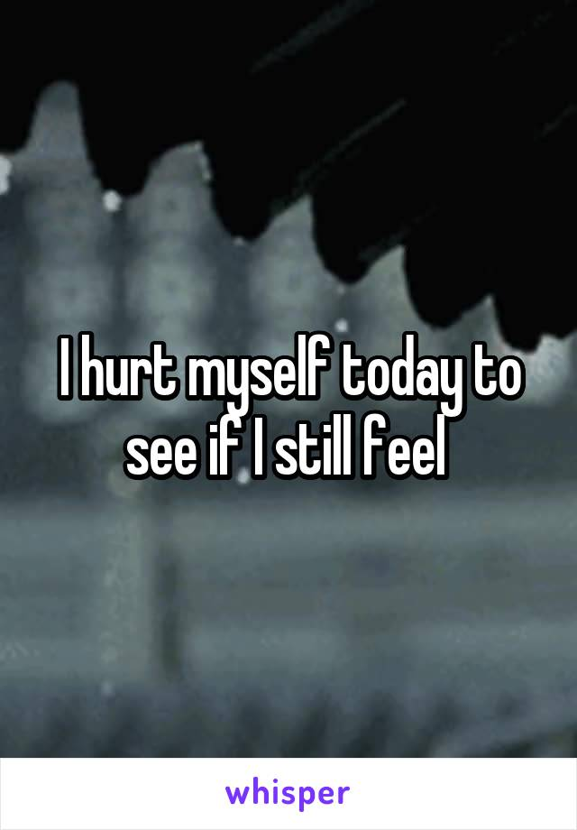 I hurt myself today to see if I still feel
