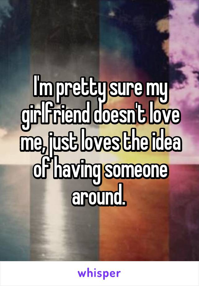 I'm pretty sure my girlfriend doesn't love me, just loves the idea of having someone around.