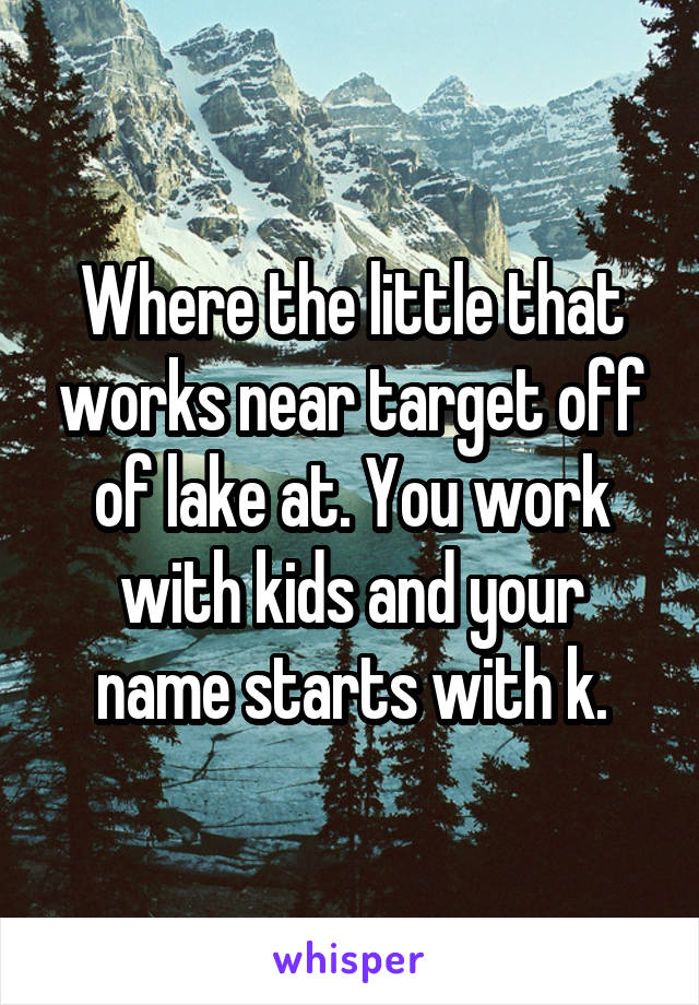 Where the little that works near target off of lake at. You work with kids and your name starts with k.