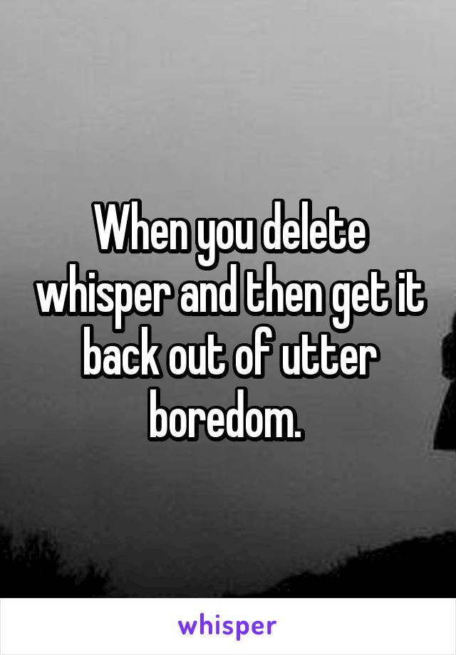 When you delete whisper and then get it back out of utter boredom.