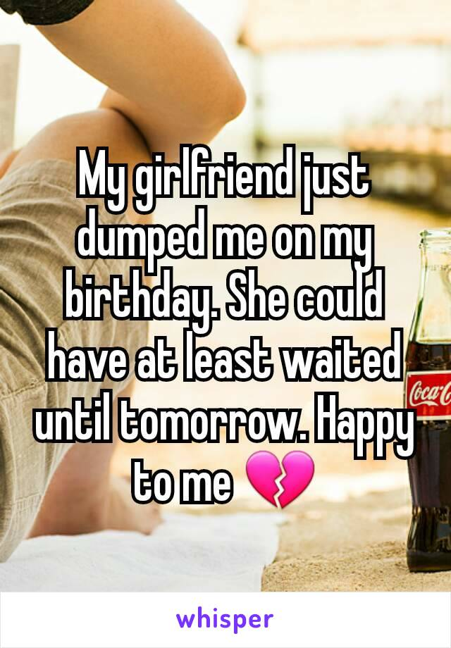 My girlfriend just dumped me on my birthday. She could have at least waited until tomorrow. Happy to me 💔
