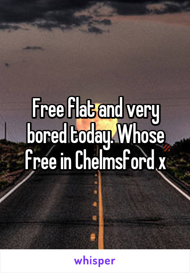 Free flat and very bored today. Whose free in Chelmsford x