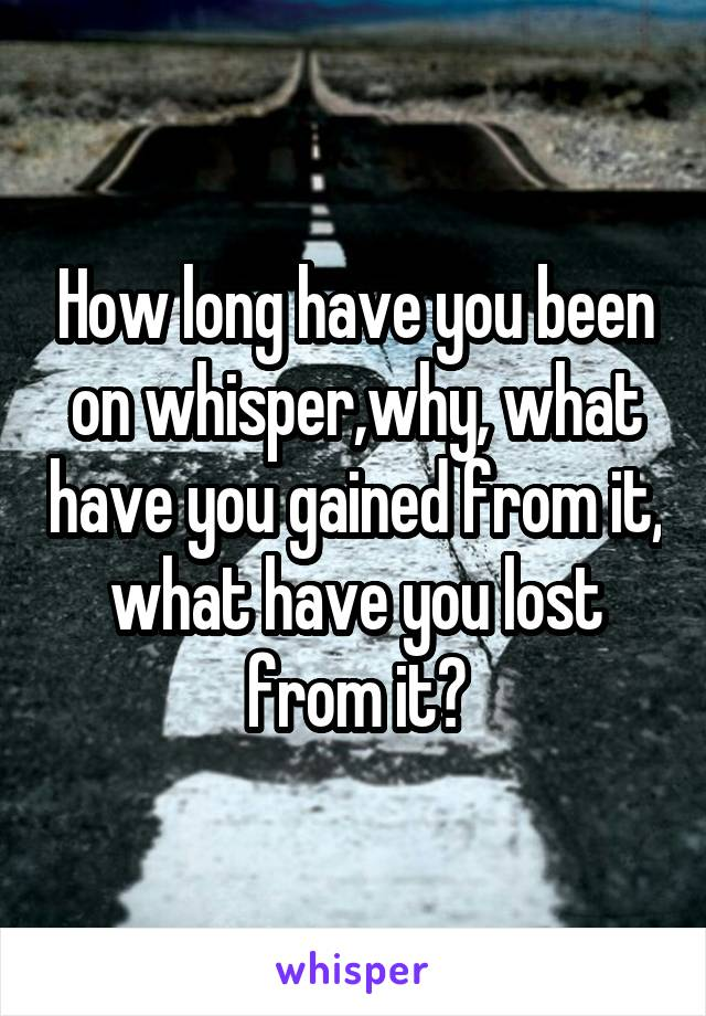 How long have you been on whisper,why, what have you gained from it, what have you lost from it?