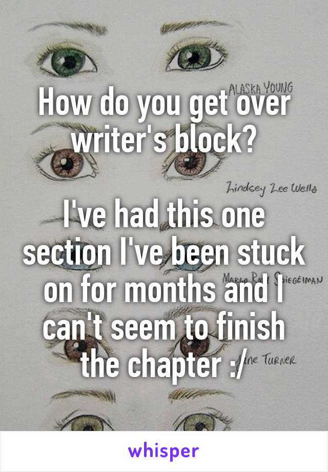 How do you get over writer's block?  I've had this one section I've been stuck on for months and I can't seem to finish the chapter :/