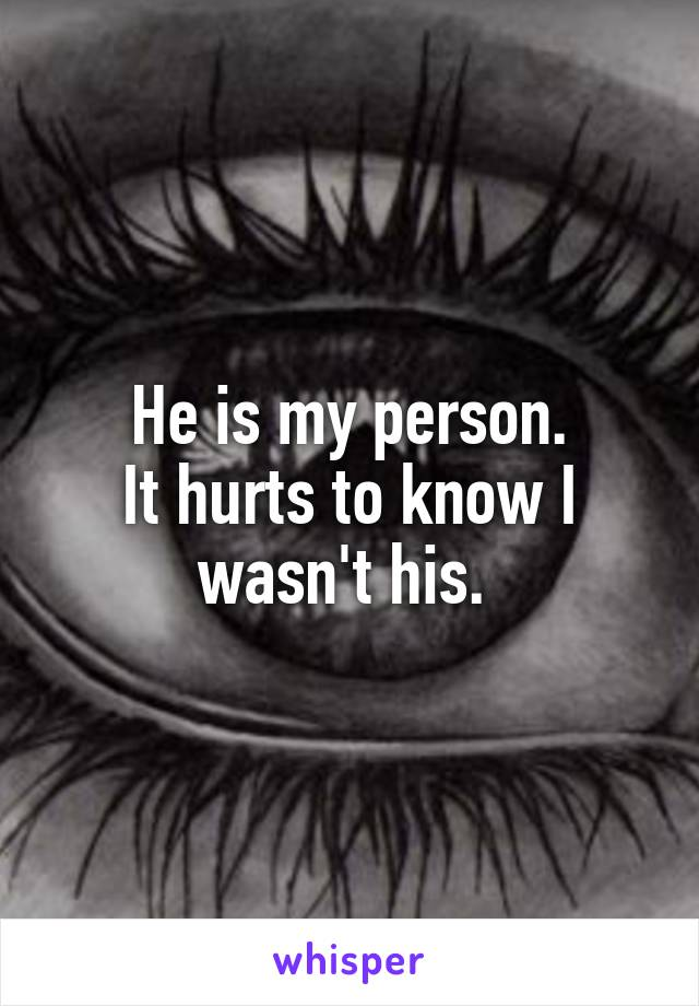 He is my person. It hurts to know I wasn't his.