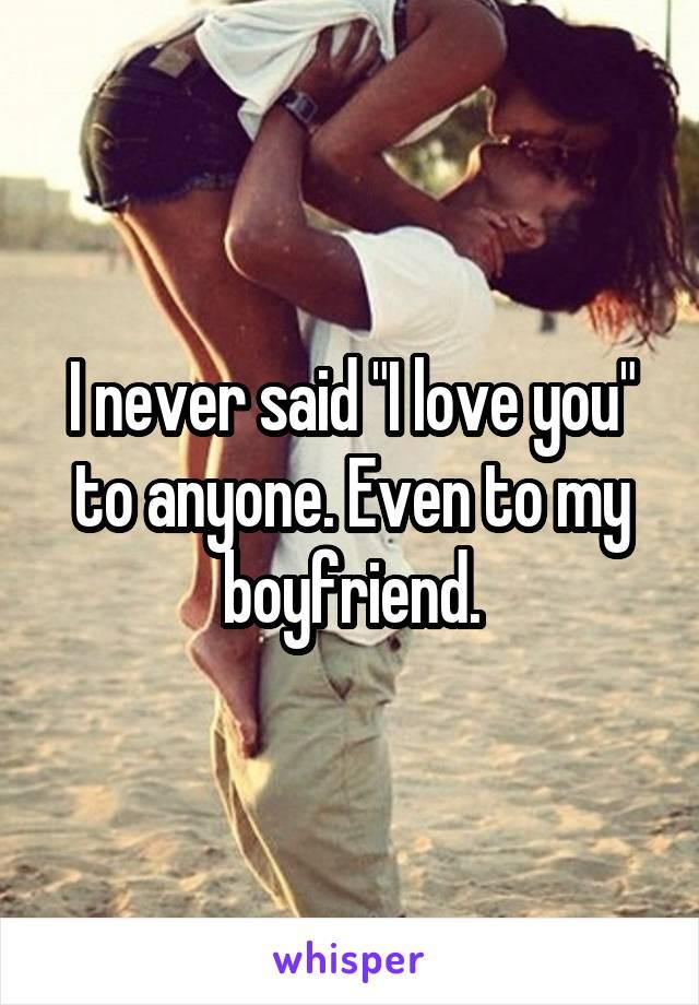 "I never said ""I love you"" to anyone. Even to my boyfriend."