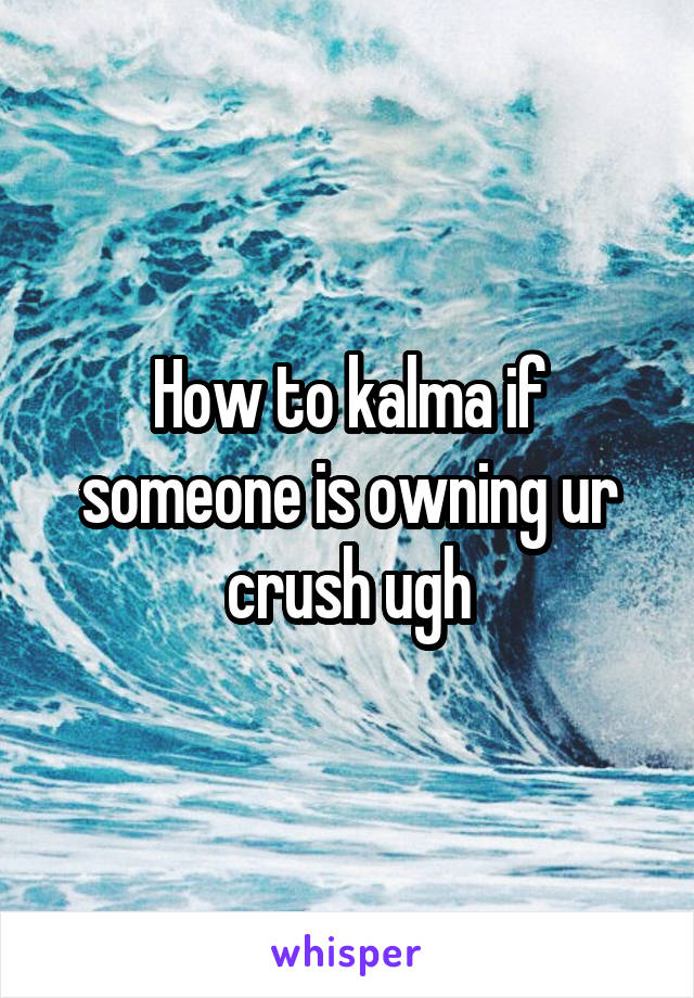 How to kalma if someone is owning ur crush ugh