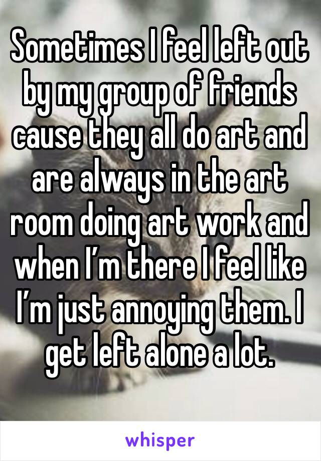 Sometimes I feel left out by my group of friends cause they all do art and are always in the art room doing art work and when I'm there I feel like I'm just annoying them. I get left alone a lot.