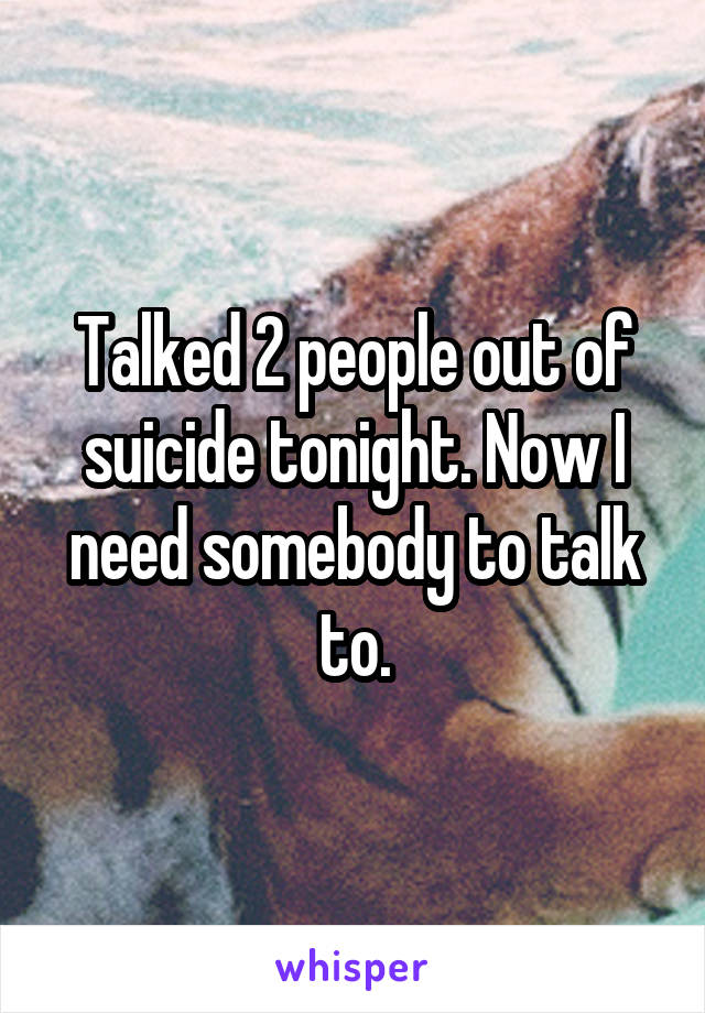 Talked 2 people out of suicide tonight. Now I need somebody to talk to.