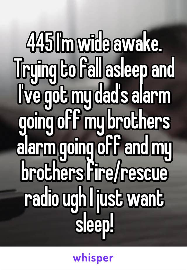 445 I'm wide awake. Trying to fall asleep and I've got my dad's alarm going off my brothers alarm going off and my brothers fire/rescue radio ugh I just want sleep!