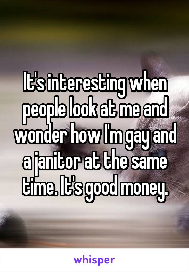 It's interesting when people look at me and wonder how I'm gay and a janitor at the same time. It's good money.