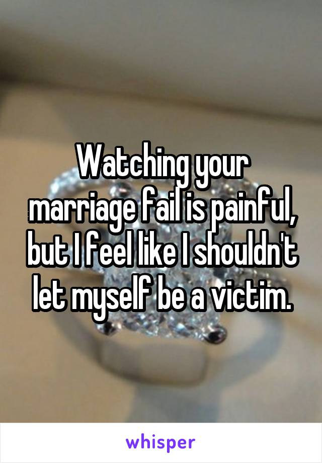 Watching your marriage fail is painful, but I feel like I shouldn't let myself be a victim.