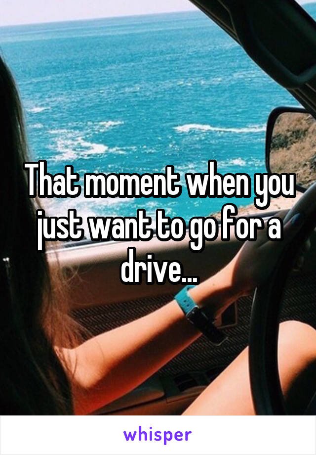 That moment when you just want to go for a drive...