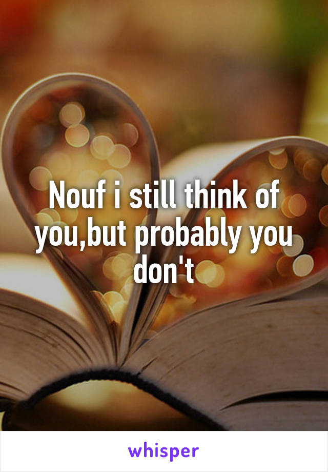 Nouf i still think of you,but probably you don't