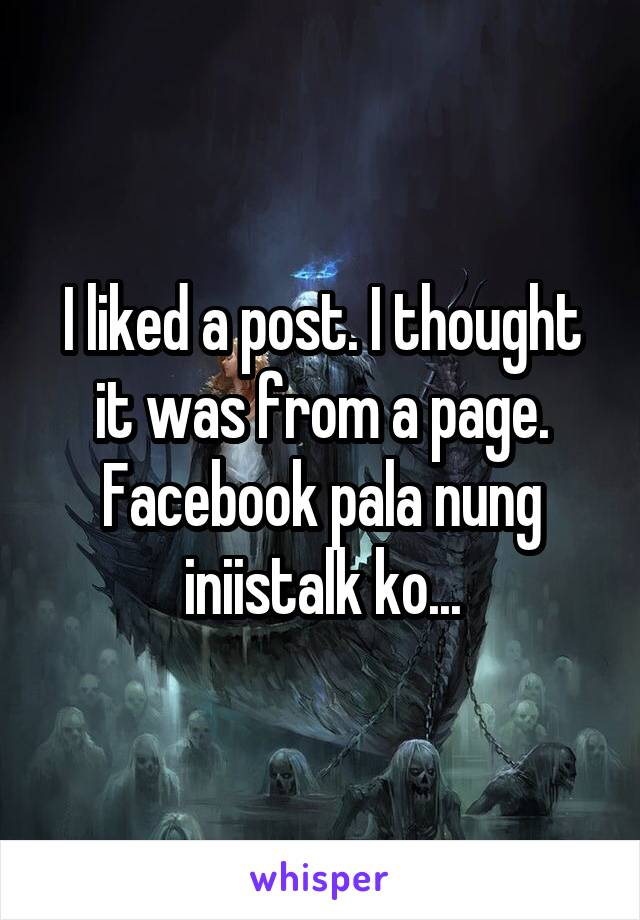I liked a post. I thought it was from a page. Facebook pala nung iniistalk ko...
