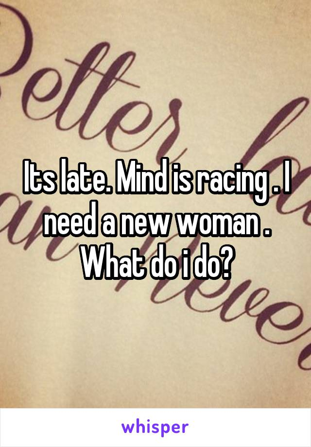 Its late. Mind is racing . I need a new woman . What do i do?